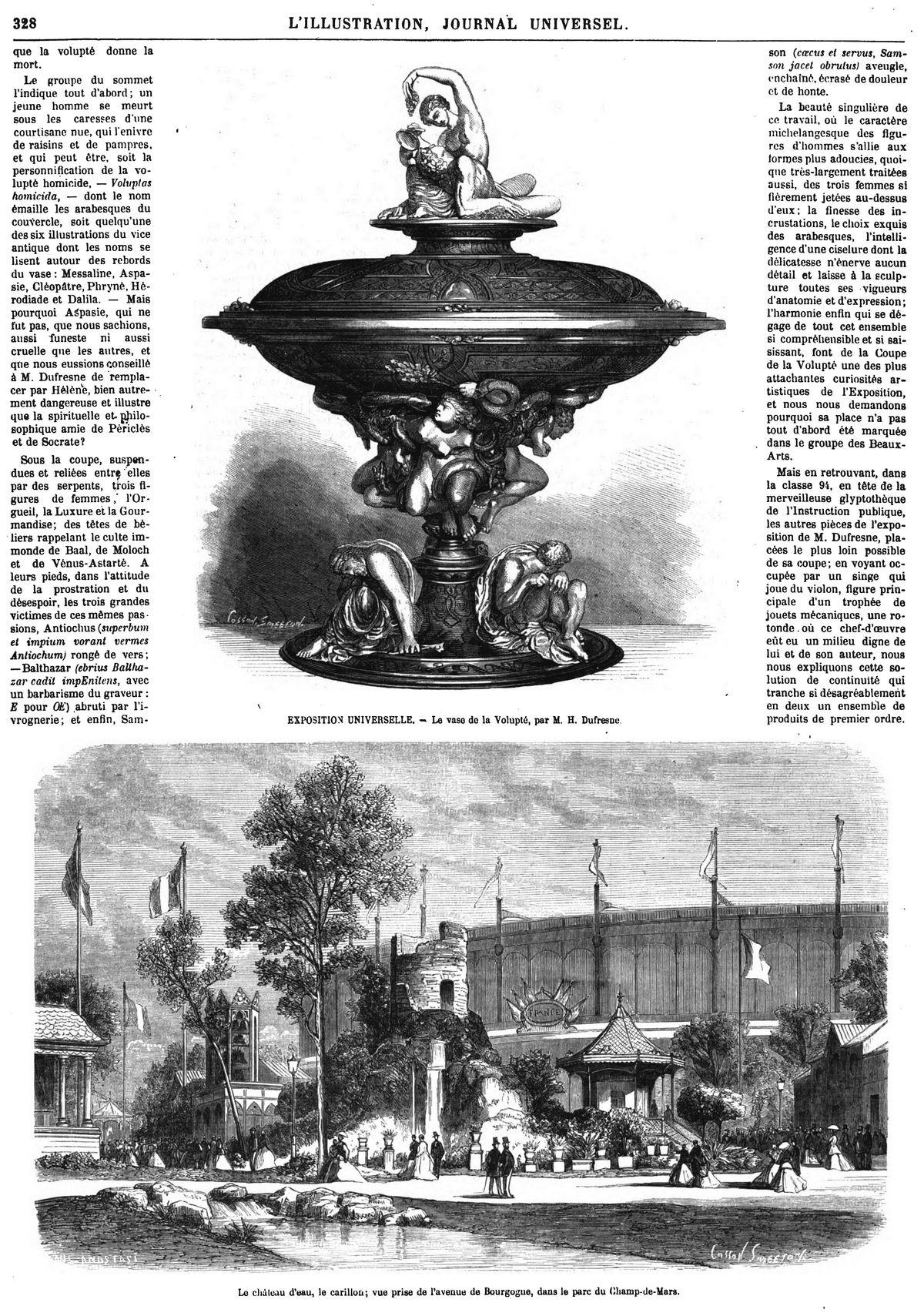Le Vase de la Volupté, DE M. HENRY DUTREsNE. Le château d'eau, le carillon; vue prise de l'avenue de Bourgogne, dans le parc du Champ-de-Mars. son (coecus et servus, Sam son jacet obrutus) aveugle, enchaîné, écrasé de douleur et de honte. La beauté singulière de ce travail, où le caractère michelangesque des figu res d'hommes s'allie aux formes plus adoucies, quoi que très-largement traitées aussi, des trois femmes si fièrement jetées au-dessus d'eux : la finesse des in crustations, le choix exquis des arabesques, l'intelli gence d'une ciselure dont la délicatesse n'énerve aucun détail et laisse à la sculp ture toutes ses vigueurs d'anatomie et d'expression; l'harmonie enfin qui se dé gage de tout cet ensemble si comprêhensible et si sai sissant, font de la Coupe de la Volupté une des plus attachantes curiosités ar tistiques de l'Exposition, et nOuS nOus demandons pourquoi sa place n'a pas tout d'abord été marquée dans le groupe des Beaux Arts. Mais en retrouvant, dans la classe 94, en tête de la merveilleuse glyptothèque de l'Instruction publique, les autres pièces de l'expo sition de M. Dufresne, pla cées le plus loin possible de sa coupe; en voyant oc cupée par un singe qui joue du violon, figure prin cipale d'un trophée de jouets mécaniques, une ro tonde .. où ce chef-d'oeuvre eût eu un milieu digne de lui et de son auteur, nous nous expliquons cette so lution de continuité qui tranche si désagréablement en deux un ensemble de produits de premier ordre