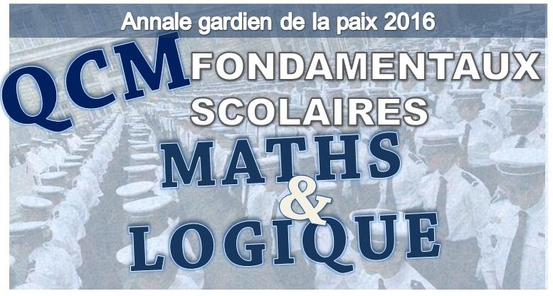 ANNALES GARDIEN DE LA PAIX. QCM MATHS & LOGIQUE, FONDAMENTAUX SCOLAIRES CONCOURS 2016