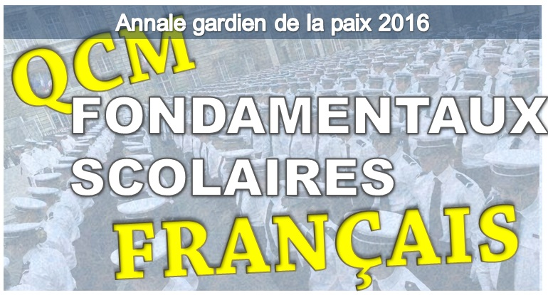ANNALES GARDIEN DE LA PAIX. QCM FRANCAIS, FONDAMENTAUX SCOLAIRES CONCOURS 2016